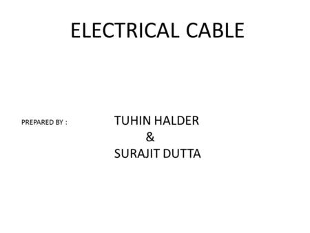ELECTRICAL CABLE PREPARED BY : TUHIN HALDER & SURAJIT DUTTA.