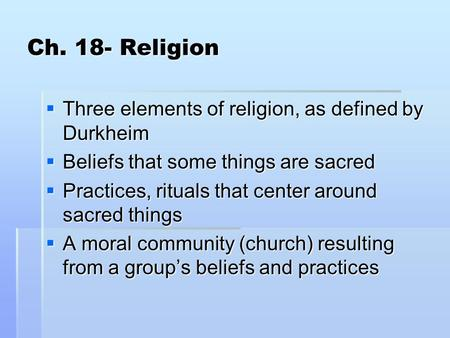 Ch. 18- Religion  Three elements of religion, as defined by Durkheim  Beliefs that some things are sacred  Practices, rituals that center around sacred.