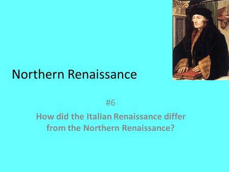 Northern Renaissance #6 How did the Italian Renaissance differ from the Northern Renaissance?