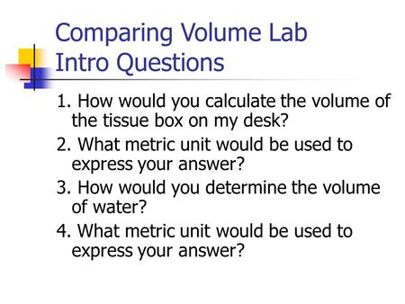 Comparing Volume Lab Intro Questions 1. How would you calculate the volume of the tissue box on my desk? 2. What metric unit would be used to express your.