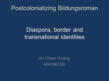 Postcolonializing Bildungsroman Diaspora, border and transnational identities Jin Chien Huang 404096106.