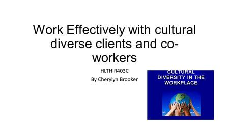 Work Effectively with cultural diverse clients and co- workers HLTHIR403C By Cherylyn Brooker.