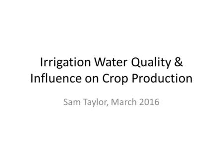 Irrigation Water Quality & Influence on Crop Production Sam Taylor, March 2016.