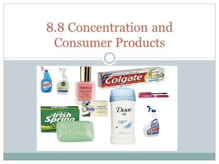 8.8 Concentration and Consumer Products. Recap: The amount concentration of a solution is the amount of solute per unit volume of solvent: c= n V where.