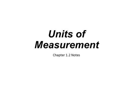 Units of Measurement Chapter 1.2 Notes. Measuring Physical Quantities Examples include length, time, mass, weight, volume, energy, temperature, heat,