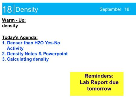 Density September 18 Warm - Up: density Today's Agenda: 1. Denser than H2O Yes-No Activity 2. Density Notes & Powerpoint 3. Calculating density Reminders: