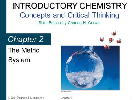 INTRODUCTORY CHEMISTRY INTRODUCTORY CHEMISTRY Concepts and Critical Thinking Sixth Edition by Charles H. Corwin Chapter 3 1 © 2011 Pearson Education, Inc.