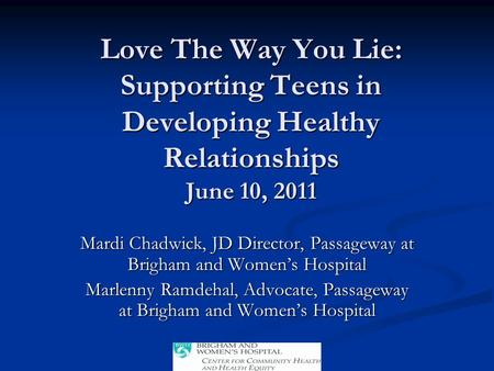 Love The Way You Lie: Supporting Teens in Developing Healthy Relationships June 10, 2011 Mardi Chadwick, JD Director, Passageway at Brigham and Women's.