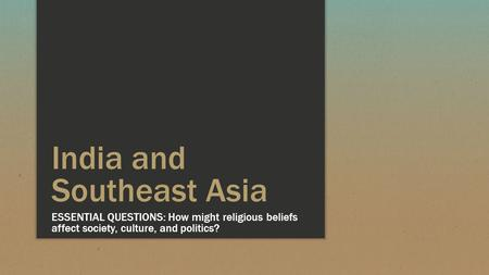 India and Southeast Asia ESSENTIAL QUESTIONS: How might religious beliefs affect society, culture, and politics?