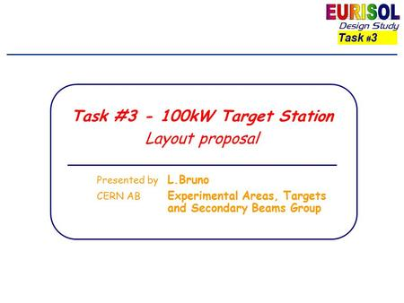 Task # 3 Task #3 - 100kW Target Station Layout proposal Presented by L.Bruno CERN AB Experimental Areas, Targets and Secondary Beams Group.