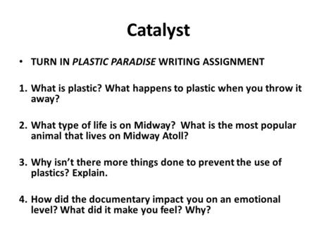 Catalyst TURN IN PLASTIC PARADISE WRITING ASSIGNMENT 1.What is plastic? What happens to plastic when you throw it away? 2.What type of life is on Midway?