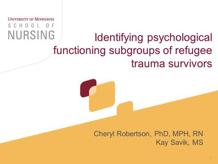 1 Identifying psychological functioning subgroups of refugee trauma survivors Cheryl Robertson, PhD, MPH, RN Kay Savik, MS.