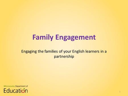 Family Engagement Engaging the families of your English learners in a partnership 1.
