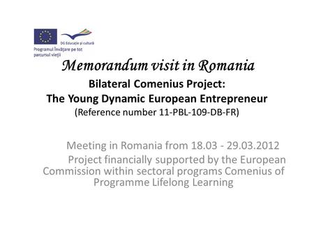 Memorandum visit in Romania Bilateral Comenius Project: The Young Dynamic European Entrepreneur (Reference number 11-PBL-109-DB-FR) Meeting in Romania.