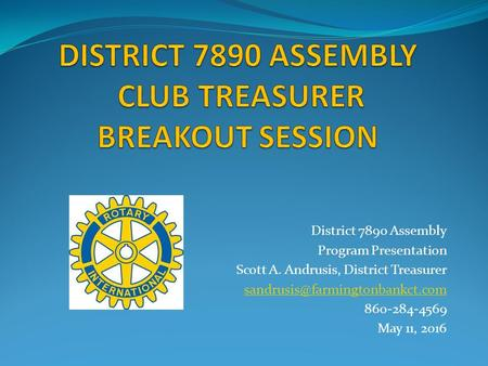 District 7890 Assembly Program Presentation Scott A. Andrusis, District Treasurer 860-284-4569 May 11, 2016.