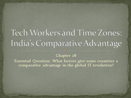 Chapter 28 Essential Question: What factors give some countries a comparative advantage in the global IT revolution?