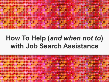 How To Help (and when not to) with Job Search Assistance.