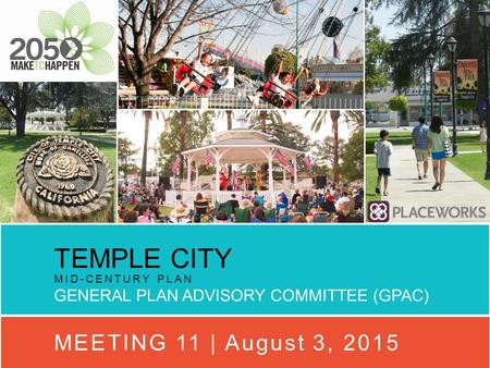 TEMPLE CITY MID-CENTURY PLAN GENERAL PLAN ADVISORY COMMITTEE (GPAC) MEETING 11 | August 3, 2015.