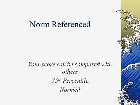 Norm Referenced Your score can be compared with others 75 th Percentile Normed.