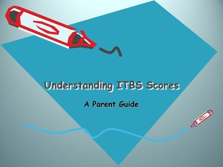 Understanding ITBS Scores A Parent Guide. Overview ITBS testing is given in the Fall of each year to students in grades 1 – 8 enrolled in Crosscreek Charter.