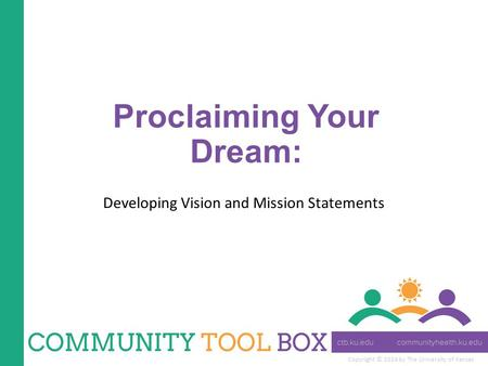 Copyright © 2014 by The University of Kansas Proclaiming Your Dream: Developing Vision and Mission Statements.