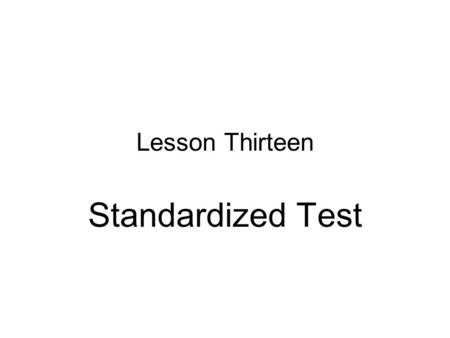 "Lesson Thirteen Standardized Test. Contents Components of a Standardized test Reasons for the Name ""Standardized"" Reasons for Using a Standardized Test."