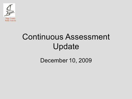 Trigg County Public Schools Continuous Assessment Update December 10, 2009.