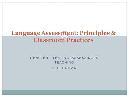 CHAPTER 1 TESTING, ASSESSING, & TEACHING H. D. BROWN Language Assessment: Principles & Classroom Practices.