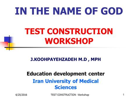 6/25/2016TEST CONSTRUCTION Workshop1 IN THE NAME OF GOD TEST CONSTRUCTION WORKSHOP J.KOOHPAYEHZADEH M.D, MPH Education development center Iran University.