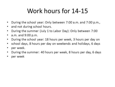 Work hours for 14-15 During the school year: Only between 7:00 a.m. and 7:00 p.m., and not during school hours. During the summer (July 1 to Labor Day):