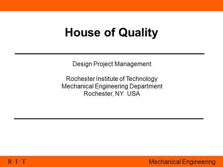 R. I. T Mechanical Engineering House of Quality Design Project Management Rochester Institute of Technology Mechanical Engineering Department Rochester,