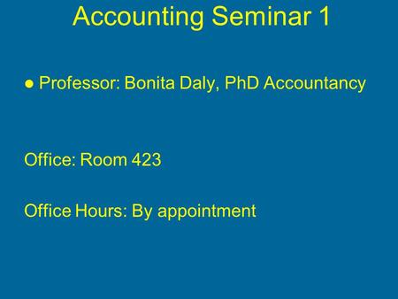Accounting Seminar 1 Professor: Bonita Daly, PhD Accountancy Office: Room 423 Office Hours: By appointment.