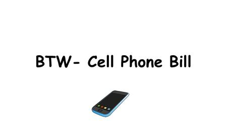 BTW- Cell Phone Bill. Task Card 1 Read the following problem you and your team needs to solve: