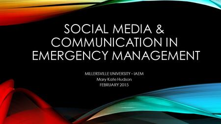 SOCIAL MEDIA & COMMUNICATION IN EMERGENCY MANAGEMENT MILLERSVILLE UNIVERSITY - IAEM Mary Kate Hudson FEBRUARY 2015.