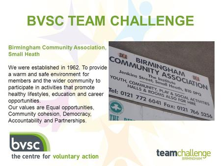 BVSC TEAM CHALLENGE Birmingham Community Association, Small Heath We were established in 1962. To provide a warm and safe environment for members and the.