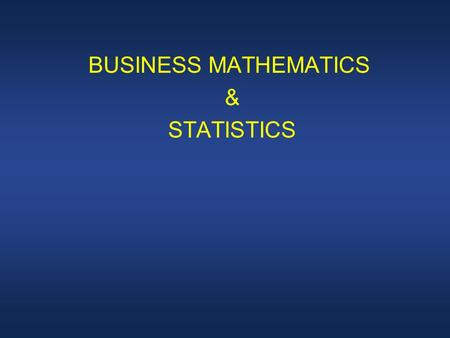 BUSINESS MATHEMATICS & STATISTICS. LECTURE 1 COURSE OVERVIEW.