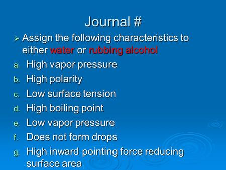 Journal #  Assign the following characteristics to either water or rubbing alcohol a. High vapor pressure b. High polarity c. Low surface tension d. High.