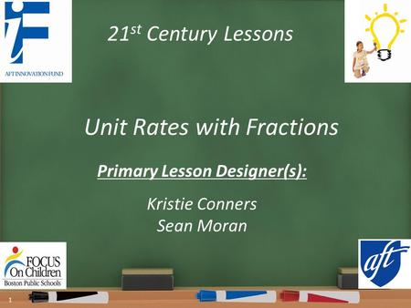 21 st Century Lessons Unit Rates with Fractions Primary Lesson Designer(s): Kristie Conners Sean Moran 1.