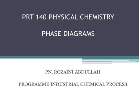 PRT 140 PHYSICAL CHEMISTRY PHASE DIAGRAMS PN. ROZAINI ABDULLAH PROGRAMME INDUSTRIAL CHEMICAL PROCESS.