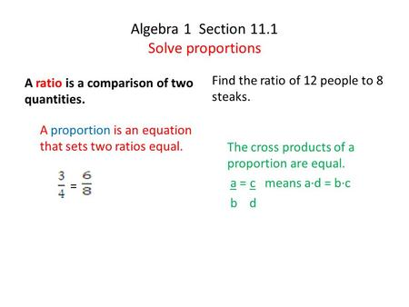 Algebra 1 Section 11.1 Solve proportions A ratio is a comparison of two quantities. A proportion is an equation that sets two ratios equal. = Find the.