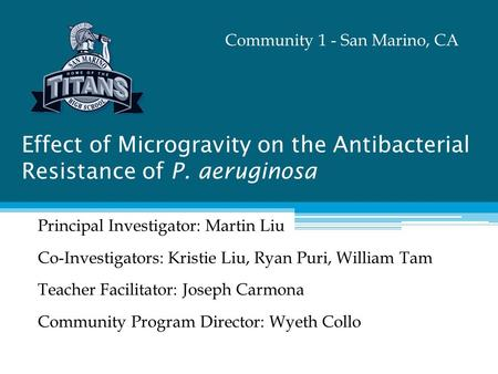 Effect of Microgravity on the Antibacterial Resistance of P. aeruginosa Principal Investigator: Martin Liu Co-Investigators: Kristie Liu, Ryan Puri, William.