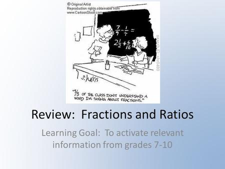 Review: Fractions and Ratios Learning Goal: To activate relevant information from grades 7-10.