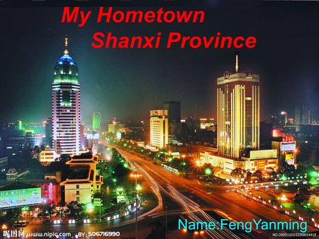 My Hometown Shanxi Province Name:FengYanming. The basic situation of Shanxi Shanxi is a province of the People's Republic of China located in the northern.