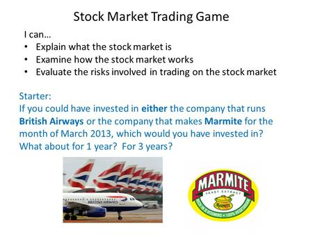 Stock Market Trading Game I can… Explain what the stock market is Examine how the stock market works Evaluate the risks involved in trading on the stock.