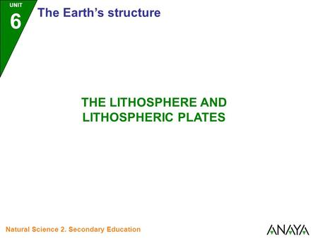 UNIT 6 The Earth's structure Natural Science 2. Secondary Education THE LITHOSPHERE AND LITHOSPHERIC PLATES.