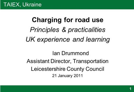 1 TAIEX, Ukraine Charging for road use Principles & practicalities UK experience and learning Ian Drummond Assistant Director, Transportation Leicestershire.