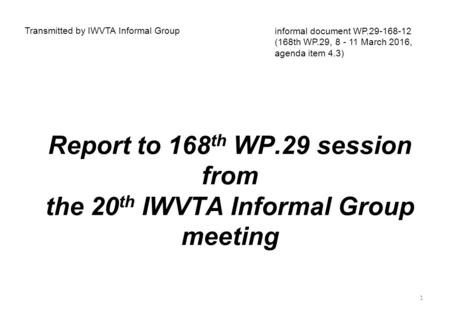 Report to 168 th WP.29 session from the 20 th IWVTA Informal Group meeting Transmitted by IWVTA Informal Group informal document WP.29-168-12 (168th WP.29,