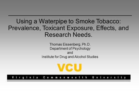 Using a Waterpipe to Smoke Tobacco: Prevalence, Toxicant Exposure, Effects, and Research Needs. Thomas Eissenberg, Ph.D. Department of Psychology and Institute.