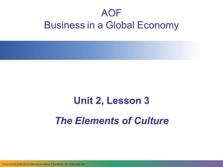 AOF Business in a Global Economy Unit 2, Lesson 3 The Elements of Culture Copyright © 2009–2012 National Academy Foundation. All rights reserved.