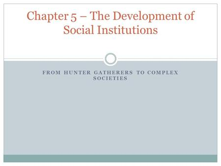 FROM HUNTER GATHERERS TO COMPLEX SOCIETIES Chapter 5 – The Development of Social Institutions.